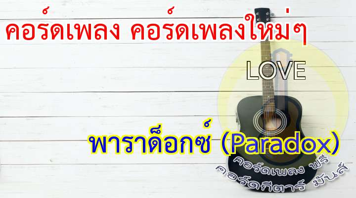 เพลง : LOV ศิลปิน : Paradox อัลบั้ม : Summer  * โอ้ความรัก โปรดมองฉัน  บางเวลา เราพบกันเมื่อวันช้ำใจ  เธอเข้ามา โอบกอดฉันไว้แผ่วเบา  โอ้ความรัก ที่อ่อนหวาน  โปรยความงาม พาหัวใจฉันลอยล่องไป