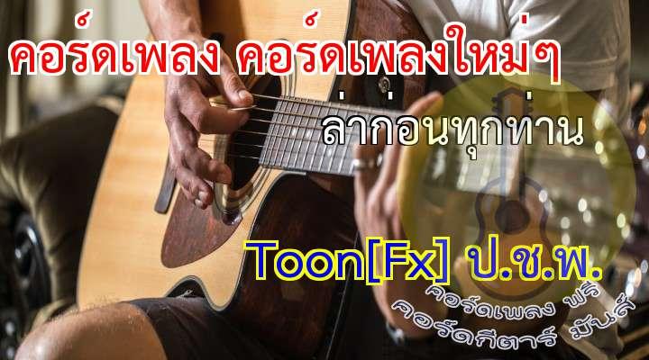 เพลง ลาก่อนทุกท่าน Toon[x] ป.ช.พ.  เพลงนี้ใช้ Power คอร์ด เนื้อร้อง เพลง ล่าก่อนทุกท่าน:  ขอบคุณที่ให้โอกาศฉัน  ได้สงผ่านความรู้สึกผ่านเพลงไป  ตอนนี้ฉันรู้วสึกท้อเหมือนกัน  อยากจะลาอำลาจากเธอ  *เพราะตอนนี้ฉ