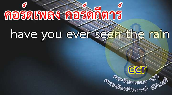 Have You ver Seen The Rain  rtist  เนื้อร้อง เพลง have you ever seen the rain :     Someone told me long ago                                                          There's a calm before the storm, I know                                                nd it's been coming for some time  When it's over, so they say