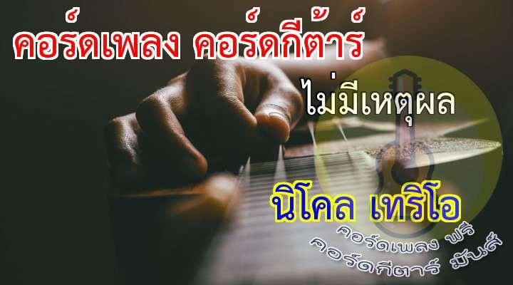 ไม่มีเหตุผล   rtist   :  นิโคล เทริโอ  lbum :  On the way  เนื้อร้อง เพลง ไม่มีเหตุผล  :           ( 2 Times )  ( 2 Times )  เหตุใ