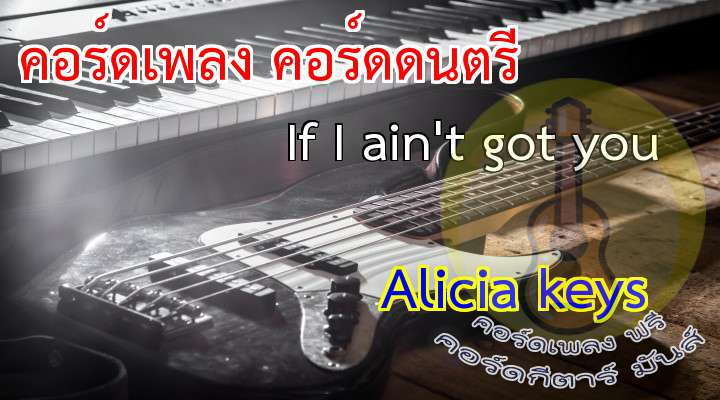 If I ain't got you licia keys  เนื้อ เพลง If I ain't got you|  |  |  |  | , |  |  |  |  |   Some people live for the fortune.Some people live just for the fame.   Some people live fo