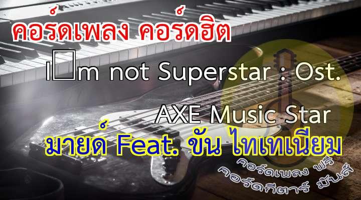 I'm not Superstar  เนื้อเพลง เพลง I'm not Superstar : Ost. AXE Music Star :  on   on     on   on                        on   on                Musicstar become a superstar but I can't come that far I'm just...                                             เกิดมาไม่กี่ปีอยากเป็นพี่เบิร์ด ธงไชยร้องเพลงให้เข้าทีเอาแบบพี่อี๊ดวงฟลาย