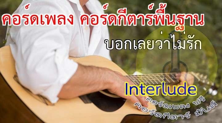 Interlude   ( บอกเลยว่าไม่รัก ) อัลบั้ม Interlude 5   เนื้อร้อง เพลง บอกเลยว่าไม่รัก ?????????? แค่เธอบอกมา  ว่าไม่มีแล้วเยื่อใย   ต่อจากนี้ไป  จะไม่เหลือคำว่ารักเรา โว.. เหมือนมีอะไร  ที่ทำให้เธอไม่เหมือนเก่า   และฉันไม่อยากเดาบอกบอกกันเลยให้รู้  * บอกมาเลย  ว่าไม่รักกัน   ฉันพร้อมที่จะฟัง  ทุกๆ คำของเธอ   ถึงแม้รู้อยู่แล้ว  ว่าต้องช้ำสักเท