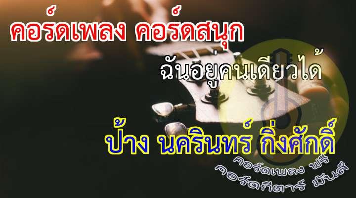 ฉันอยู่คนเดียวได้  rtist     :  ป้าง นครินทร์ กิ่งศักดิ์  lbum  :  ดอกดียว  เนื้อร้อง เพลง ฉันอยู่คนเดียวได้  :  ใครเขา. .ก็คงรู้  ฉันมันดูไม่ใส่ใจ