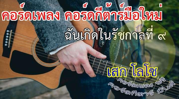 INTRO :                                                            ฉันเกิดในรัชกาลที่เก้า         ฉันเกิดบนพื้นแผ่นดินไทย                                   ตะวันที่เคยส่องแสง  ดับมืดมิดลงทันใด                               พ่อของแผ่นดินไทย...จากไปแล้ว                                                      * เพลงๆ นี้ คือเพลงของพ่อ          อยาก...แค่