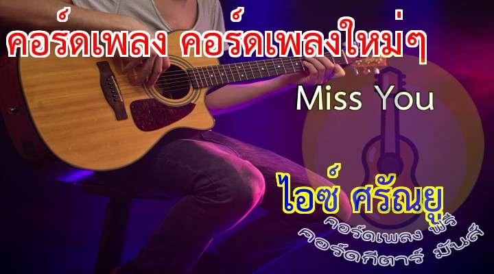 เนื้อเพลง เพลง Miss You :  * อยู่ใกล้กันขนาดนี้  ยังคิดถึงเธอ  จะคิดถึงกันสักแค่ไหนเมื่อเธอกลับไป  ไม่ว่าจะทำอะไร MISS YOU อยู่ได้  nd everything I do Miss You    อยู่ได้  veryt