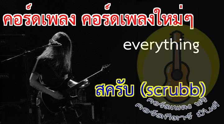 เนื้อ เพลง everything :                               จะทำทุกทุกอย่าง จะทำทุกๆทาง                   มันทำให้ฉันนั้นรู้ดีว่า            จะเป็นเช่นไร                          * แม้เธอ..จะมีใครไม่สำคัญ                      แค่เพียงเธอมอง...มาที่ฉัน                      เท่านั้น...ก็พอใจอยู่ภายใน                     แม้เธอจะมีใครไม่สนใจ