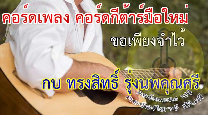 ขอเพียงจำไว้ (  ) กบ !ทรงสิทธิ์ รุ่งนพคุณศรี   ดนตรี 8 rs..7... 8... อาจ อาจจะมีความรัก ลึกซึ้ง ในจิตใจ อยากจะไปยัง ความฝัน อันไกลห่าง อยากมีเวลา ที่อยู่ ด้วยกัน แต่ แต่สิ่งที่เรารู้ รู้ซึ้ง ตลอดมา ก็คือเราเจอ กันช้า เกินไปหน่อย ตัดใจอำลา ไม่อาจ ร่วมทาง แต่จะจำไว้ จำไว้ ว่าเรา เราเคย ได้เจอกัน จดจำเอาไว้ ครั้งหนึ่ง เรานั้นเคย มีใจ ให้แก่กัน แหละรัก