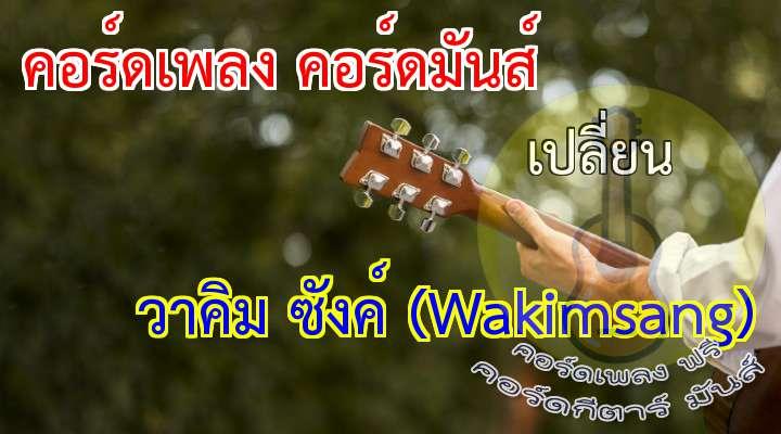 เพลง เปลี่ยน - Wakimsang [วาคิม ซังค์] วันเวลาที่ผ่านพ้นไป จดจำเรื่องราวของเรา ไม่อาจจะลืม ความทรงจำที่อยู่ในใจ ไม่อาจจะลบมันไป... กับความรักของเรา ที่เราได้เรียนได้รู้ร่วมสร้างกันมา ในตอนสุดท้ายจะเป็นอย่างไร... เมื่อความรักได้แปลเปลี่ยน คนนั้นได้เดินกลับมา เปลี่ยนใจของเธอ กับความรักที่ฉันให้ไป ไม่อาจจะย้อนคืนมาได้ใหม่... เธอเอาความรักฉันไปไว้ที่ใด