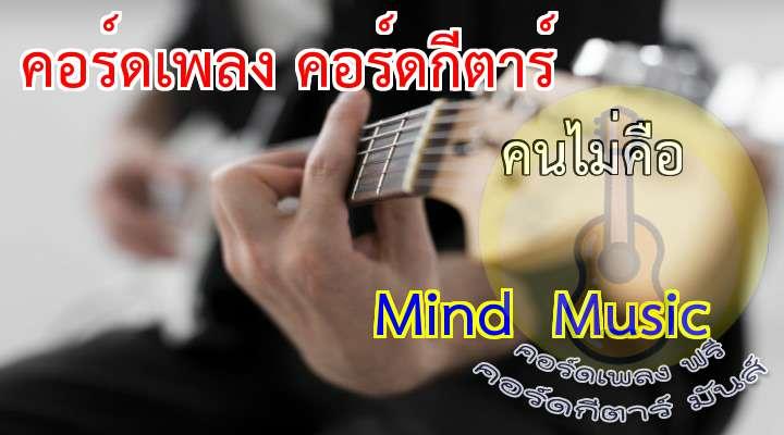 Mind  Music  ( คนไม่คือ )  เนื้อร้อง เพลง คนไม่คือ ????????????????  ต่อให้ฉันนั้นเจ็บ  ต่อให้ฉันนั้นเสียใจ  เพราะการกระทำของใคร  ที่ทำให้เป็นอย่างนี้  ต่อให้ฉันนั้นอกหัก  ไม่เจอรัก  ฉันก็ยังมั่นใจ  จะไม่ยอมพ่ายแพ้  * ( แต่ ) ฉันก็มีหัวใจ  อย่างคนอื่นเขา  ก็เจ็บปวดร้าวเหมือนกัน  เมื่อโดนทำร้าย  อย่าทำซื่อบื้ออย่างนี้  มันคงไม่มีความหมาย