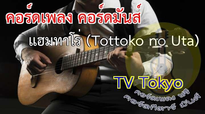 เนื้อเพลง เพลง แฮมทาโร่ (Tottoko no Uta):                           เอ้า ออกมาวิ่ง วิ่งนะวิ่งนะแฮมทาโร่                   ตื่นออกจากรัง วิ่งนะวิ่งนะแฮมทาโร่                                * ของอร่อยที่สุดก็คือ  เมล็ดทานตะวัน               ได้เวลาวิ่ง  วิ่งนะวิ่งนะแฮมทาโร่  Instru:                       ได้เวลาวิ่ง  กลิ้งนะกลิ้งนะแฮ